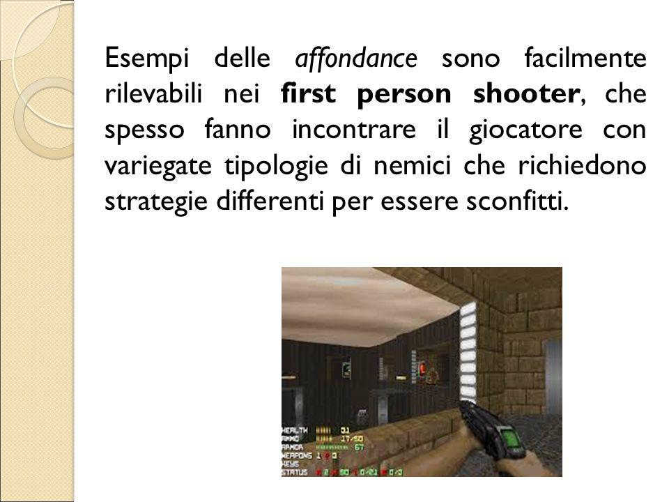 Esempi delle affondance sono facilmente rilevabili nei first person shooter, che spesso fanno incontrare il giocatore con variegate tipologie di nemici che richiedono strategie differenti per essere sconfitti.