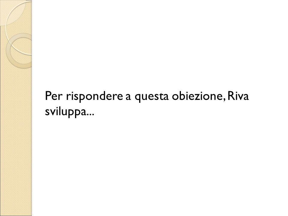 Per rispondere a questa obiezione, Riva sviluppa...