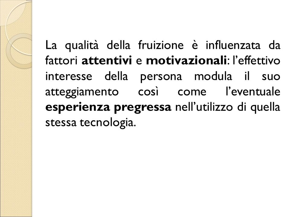 La qualità della fruizione è influenzata da fattori attentivi e motivazionali: l'effettivo interesse della persona modula il suo atteggiamento così come l'eventuale esperienza pregressa nell'utilizzo di quella stessa tecnologia.