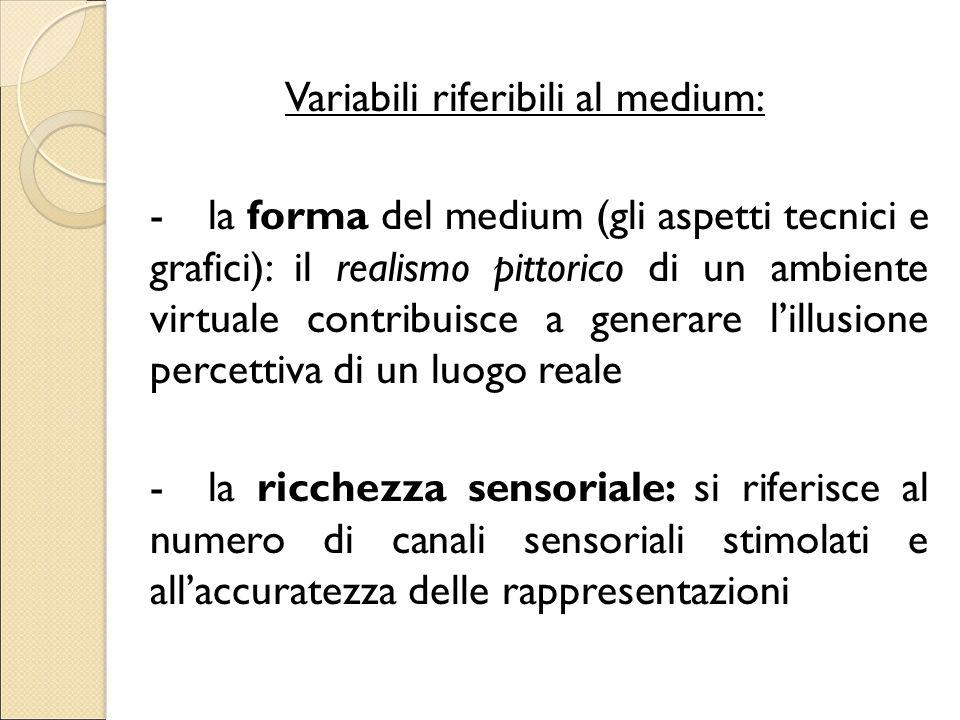 Variabili riferibili al medium: - la forma del medium (gli aspetti tecnici e grafici): il realismo pittorico di un ambiente virtuale contribuisce a generare l'illusione percettiva di un luogo reale - la ricchezza sensoriale: si riferisce al numero di canali sensoriali stimolati e all'accuratezza delle rappresentazioni