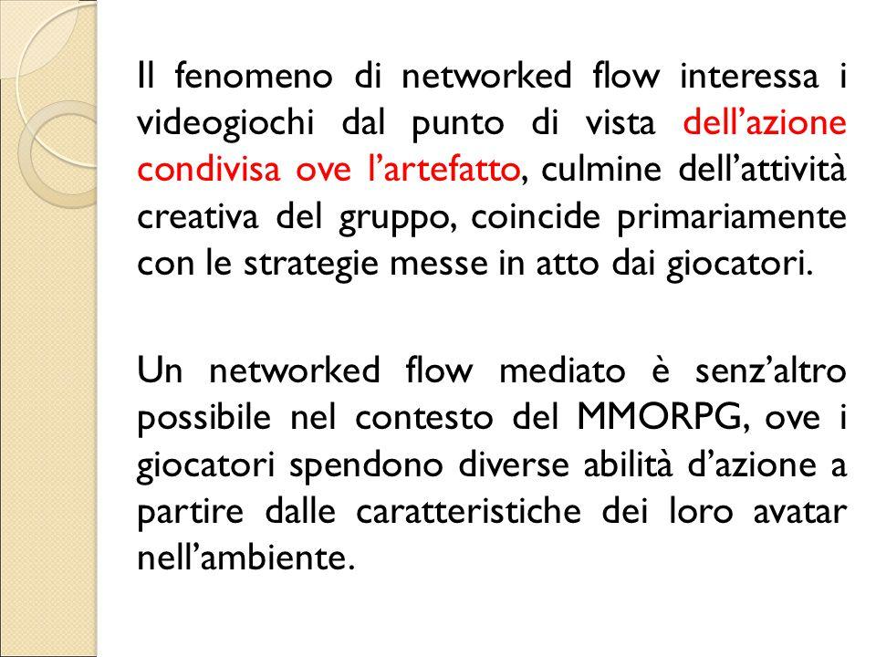 Il fenomeno di networked flow interessa i videogiochi dal punto di vista dell'azione condivisa ove l'artefatto, culmine dell'attività creativa del gruppo, coincide primariamente con le strategie messe in atto dai giocatori.