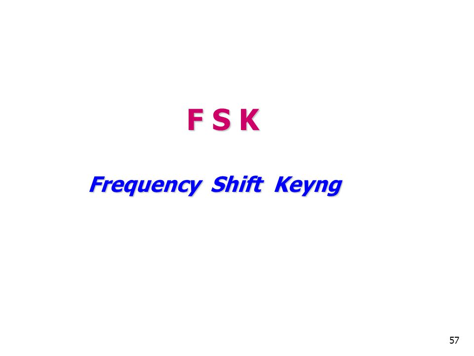F S K Frequency Shift Keyng 57 57