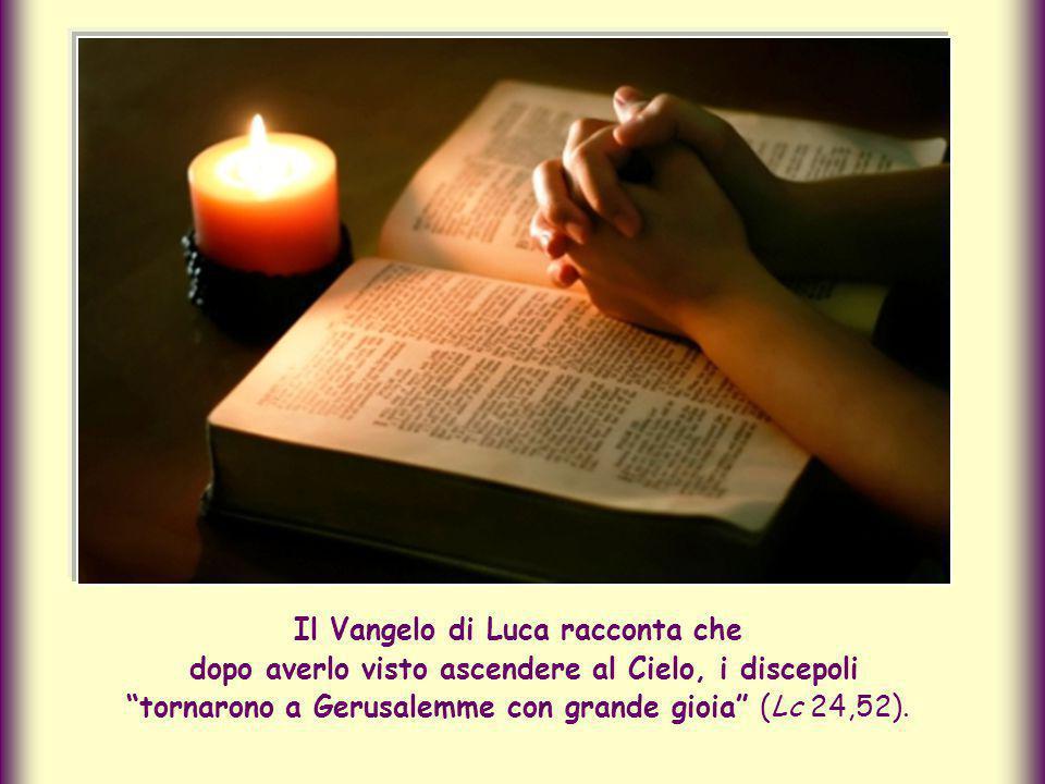 Il Vangelo di Luca racconta che dopo averlo visto ascendere al Cielo, i discepoli tornarono a Gerusalemme con grande gioia (Lc 24,52).