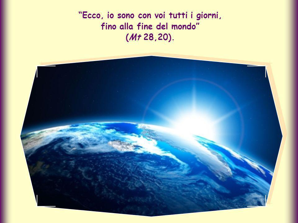Ecco, io sono con voi tutti i giorni, fino alla fine del mondo (Mt 28,20).