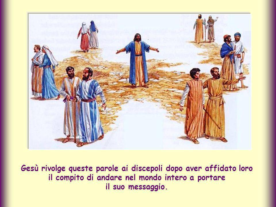 Gesù rivolge queste parole ai discepoli dopo aver affidato loro il compito di andare nel mondo intero a portare il suo messaggio.