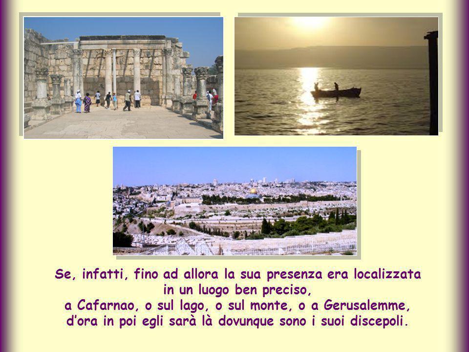 Se, infatti, fino ad allora la sua presenza era localizzata in un luogo ben preciso, a Cafarnao, o sul lago, o sul monte, o a Gerusalemme, d'ora in poi egli sarà là dovunque sono i suoi discepoli.