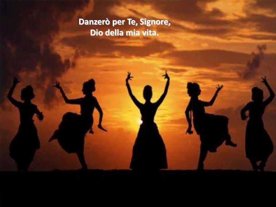 Danzerò per Te, Signore, Dio della mia vita.