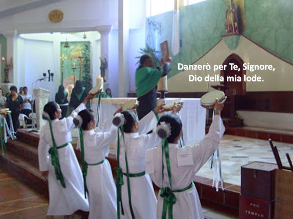 Danzerò per Te, Signore, Dio della mia lode.