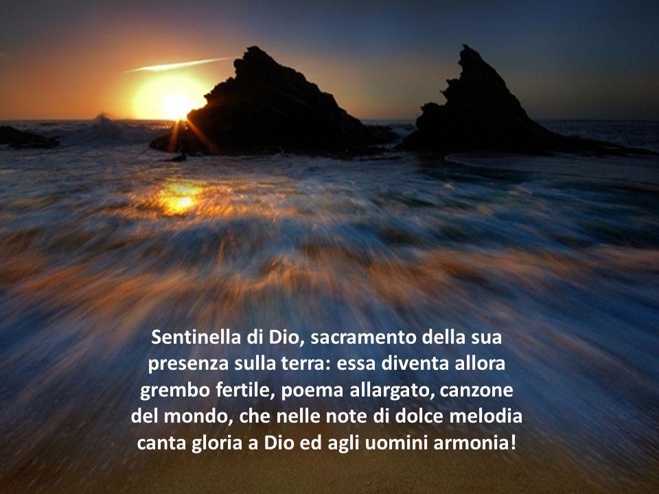 Sentinella di Dio, sacramento della sua presenza sulla terra: essa diventa allora grembo fertile, poema allargato, canzone del mondo, che nelle note di dolce melodia canta gloria a Dio ed agli uomini armonia!
