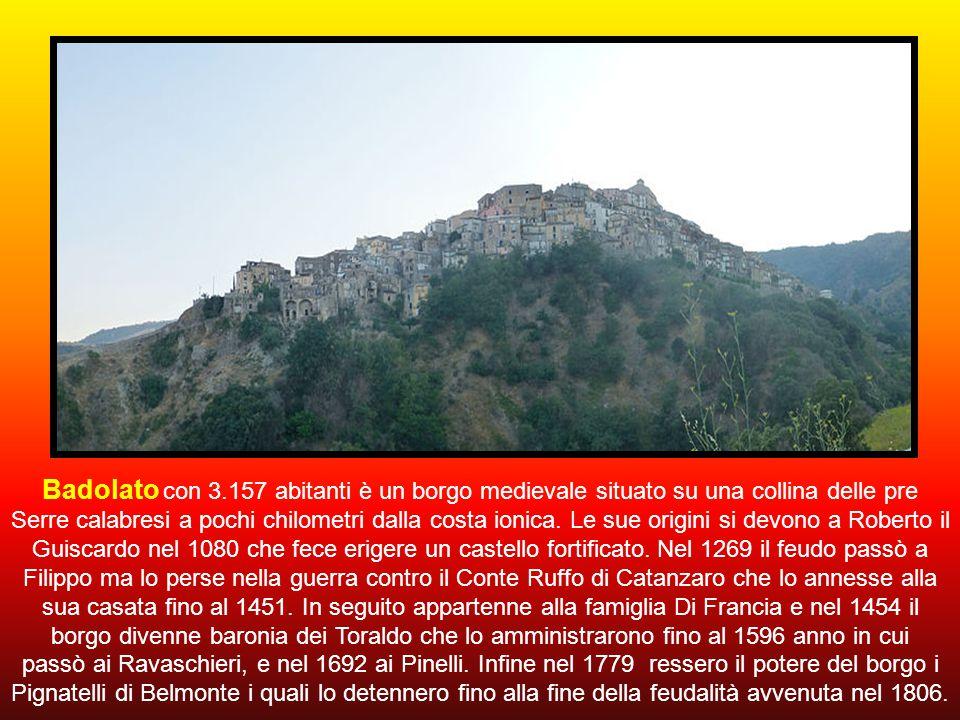 Badolato con 3.157 abitanti è un borgo medievale situato su una collina delle pre Serre calabresi a pochi chilometri dalla costa ionica. Le sue origini si devono a Roberto il Guiscardo nel 1080 che fece erigere un castello fortificato. Nel 1269 il feudo passò a Filippo ma lo perse nella guerra contro il Conte Ruffo di Catanzaro che lo annesse alla sua casata fino al 1451. In seguito appartenne alla famiglia Di Francia e nel 1454 il borgo divenne baronia dei Toraldo che lo amministrarono fino al 1596 anno in cui