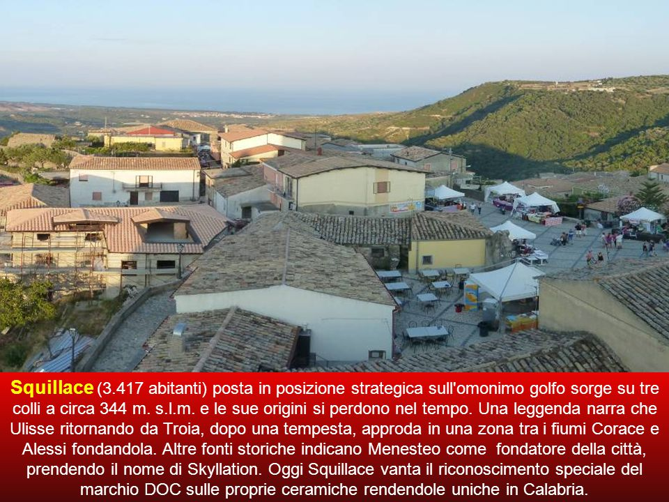 Squillace (3.417 abitanti) posta in posizione strategica sull omonimo golfo sorge su tre colli a circa 344 m.
