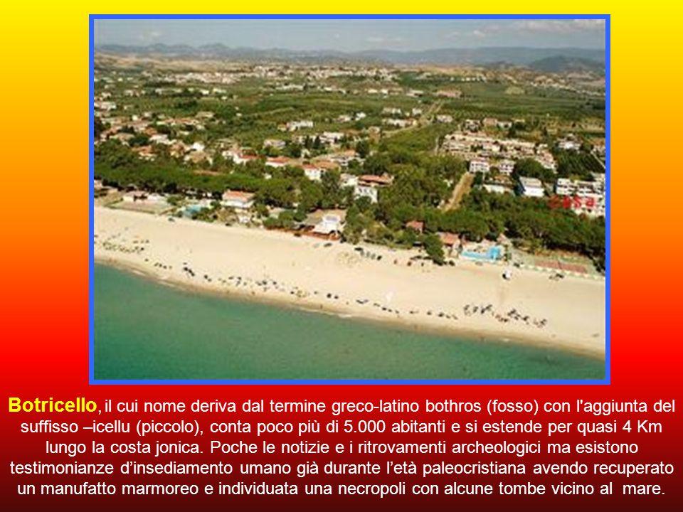 Botricello, il cui nome deriva dal termine greco-latino bothros (fosso) con l aggiunta del suffisso –icellu (piccolo), conta poco più di 5.000 abitanti e si estende per quasi 4 Km lungo la costa jonica.