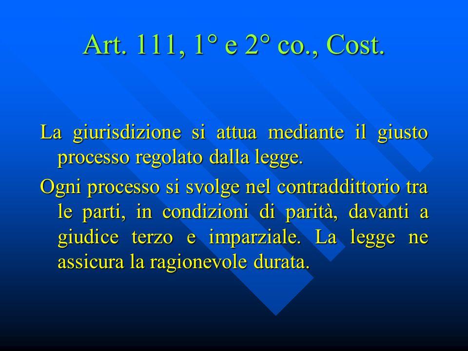 Art. 111, 1° e 2° co., Cost. La giurisdizione si attua mediante il giusto processo regolato dalla legge.