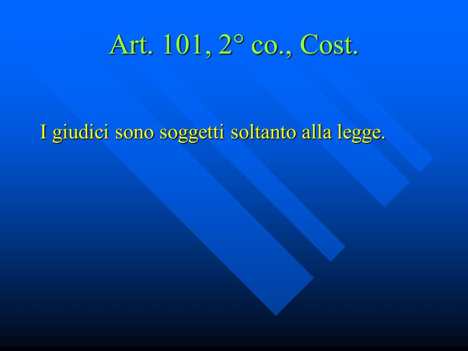 Art. 101, 2° co., Cost. I giudici sono soggetti soltanto alla legge.