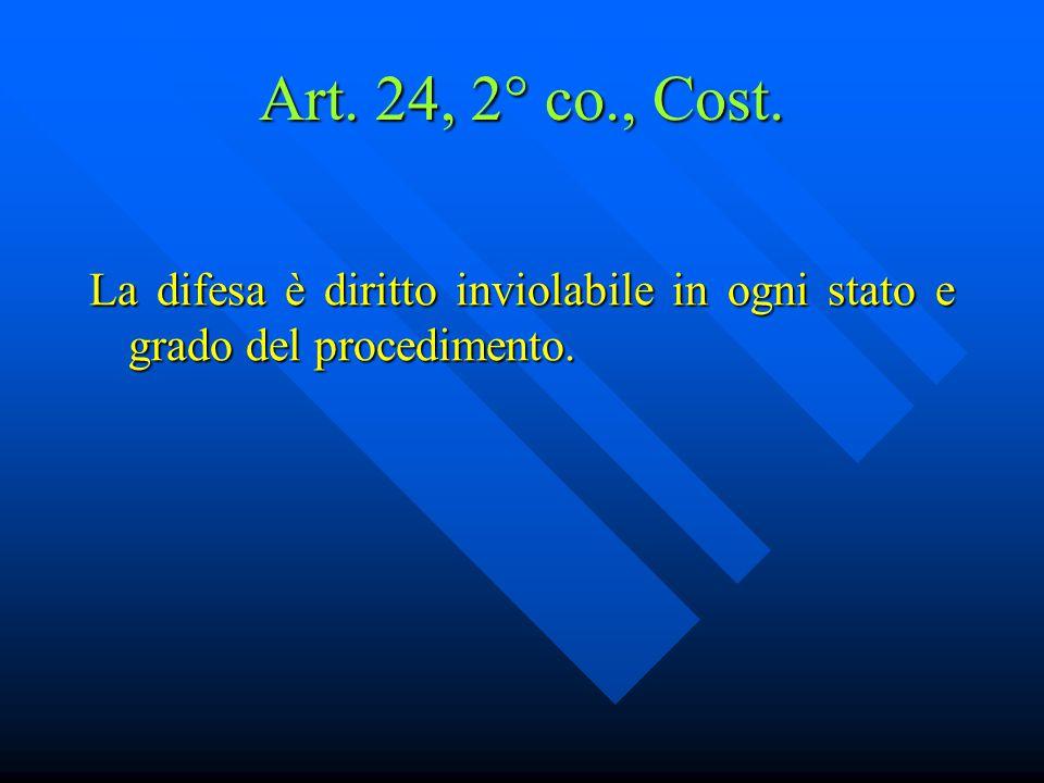 Art. 24, 2° co., Cost. La difesa è diritto inviolabile in ogni stato e grado del procedimento.