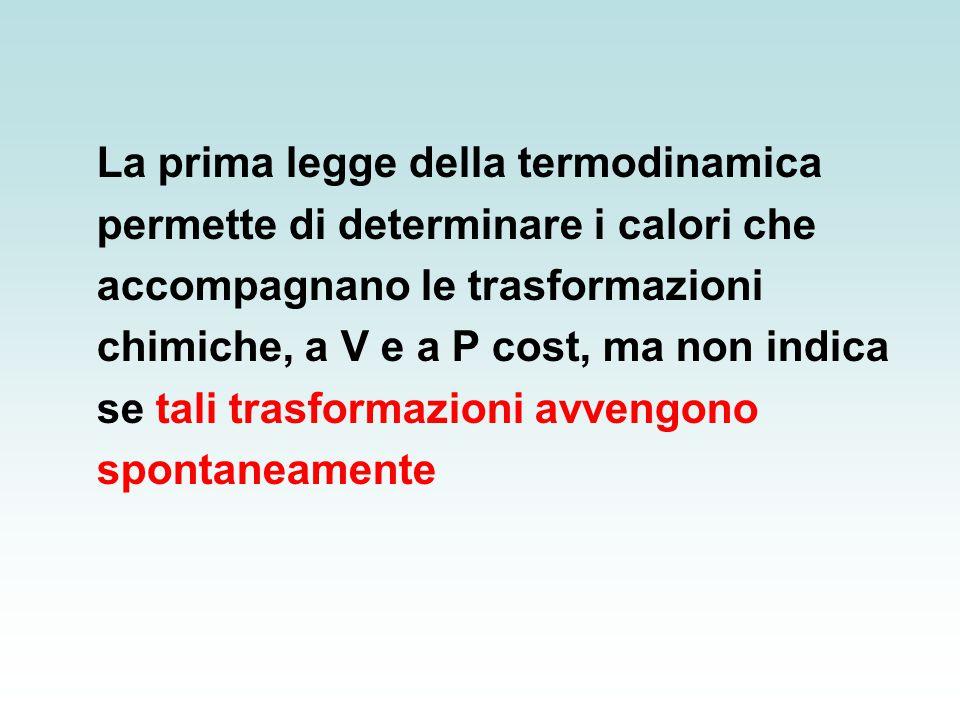 La prima legge della termodinamica permette di determinare i calori che accompagnano le trasformazioni chimiche, a V e a P cost, ma non indica se tali trasformazioni avvengono spontaneamente