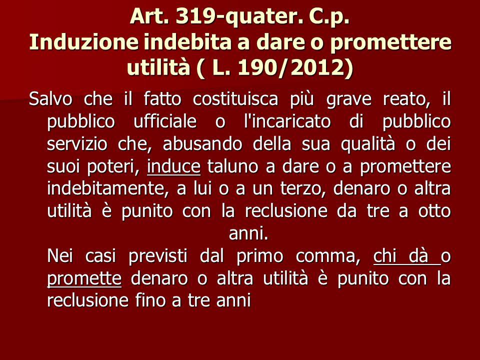 Art. 319-quater. C.p. Induzione indebita a dare o promettere utilità ( L. 190/2012)