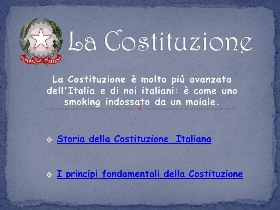 La Costituzione La Costituzione è molto più avanzata dell Italia e di noi italiani: è come uno smoking indossato da un maiale.