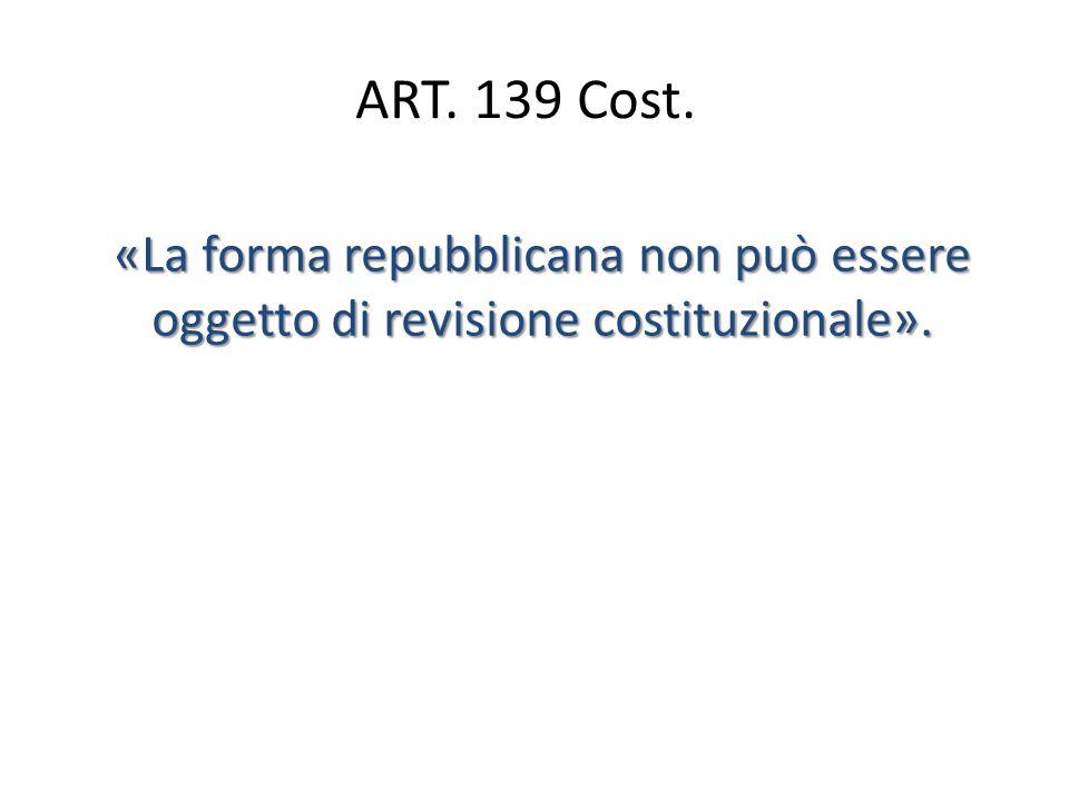 ART. 139 Cost. «La forma repubblicana non può essere oggetto di revisione costituzionale».