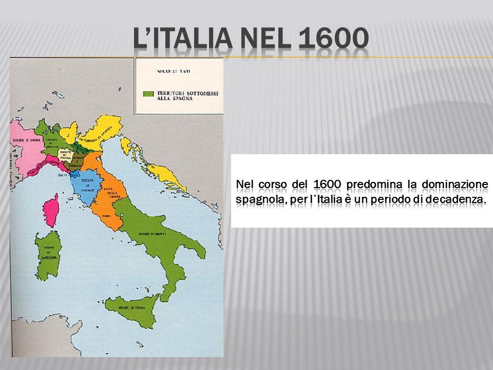 L'Italia nel 1600 Nel corso del 1600 predomina la dominazione spagnola, per l'Italia è un periodo di decadenza.