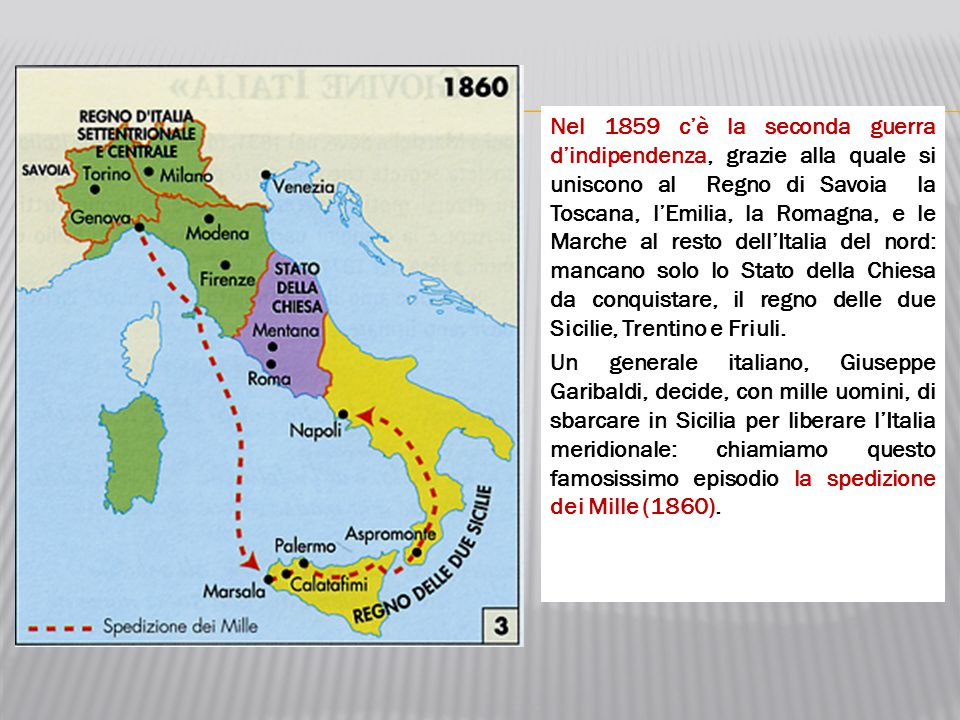 Nel 1859 c'è la seconda guerra d'indipendenza, grazie alla quale si uniscono al Regno di Savoia la Toscana, l'Emilia, la Romagna, e le Marche al resto dell'Italia del nord: mancano solo lo Stato della Chiesa da conquistare, il regno delle due Sicilie, Trentino e Friuli.