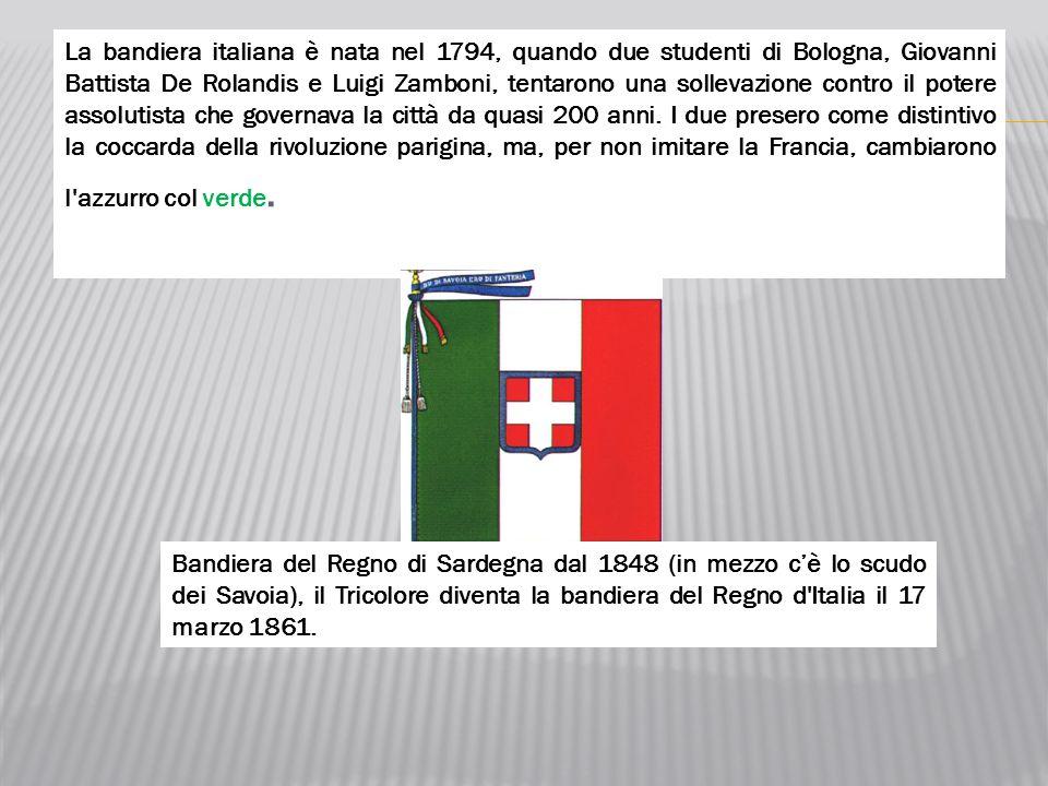 La bandiera italiana è nata nel 1794, quando due studenti di Bologna, Giovanni Battista De Rolandis e Luigi Zamboni, tentarono una sollevazione contro il potere assolutista che governava la città da quasi 200 anni. I due presero come distintivo la coccarda della rivoluzione parigina, ma, per non imitare la Francia, cambiarono l azzurro col verde.