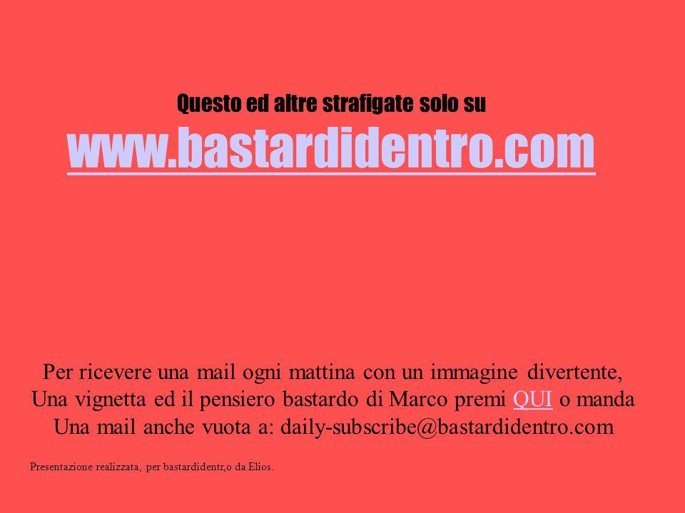 www.bastardidentro.com Questo ed altre strafigate solo su