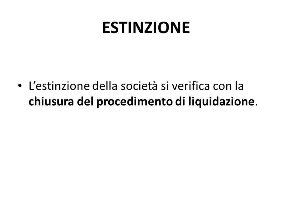 ESTINZIONE L'estinzione della società si verifica con la chiusura del procedimento di liquidazione.