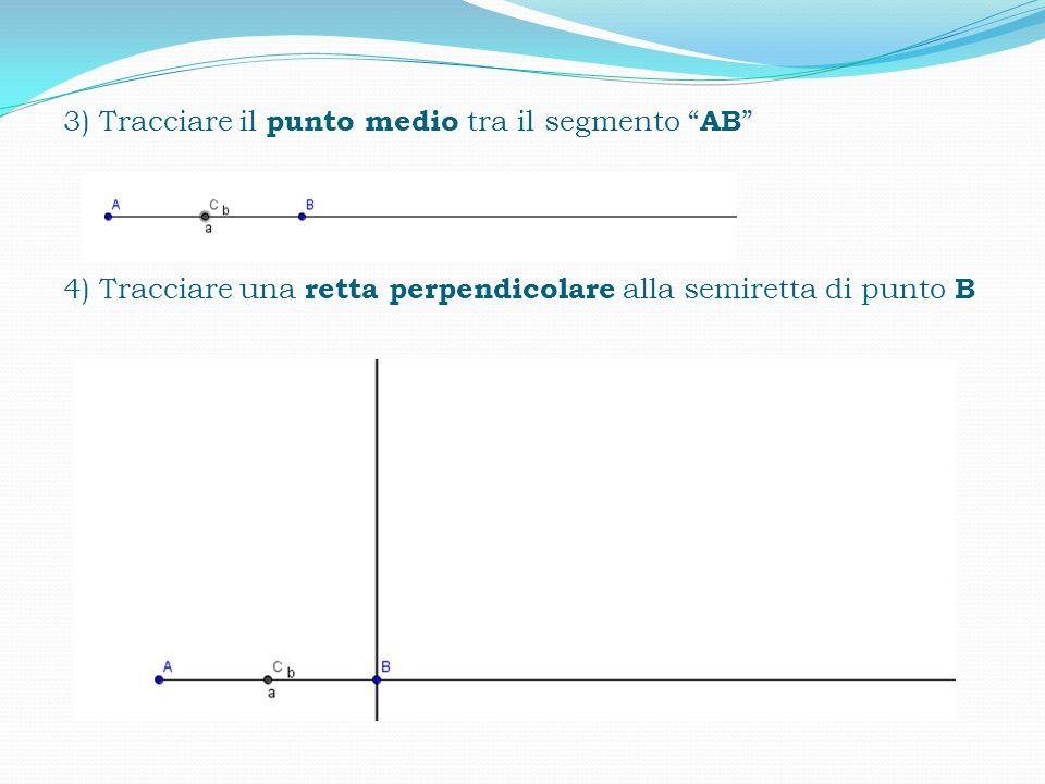 3) Tracciare il punto medio tra il segmento AB 4) Tracciare una retta perpendicolare alla semiretta di punto B