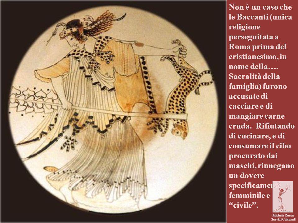 Non è un caso che le Baccanti (unica religione perseguitata a Roma prima del cristianesimo, in nome della…. Sacralità della famiglia) furono accusate di cacciare e di mangiare carne cruda. Rifiutando di cucinare, e di consumare il cibo procurato dai maschi, rinnegano un dovere specificamente femminile e civile .