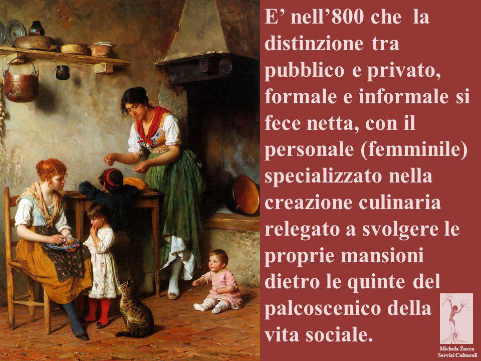 E' nell'800 che la distinzione tra pubblico e privato, formale e informale si fece netta, con il personale (femminile) specializzato nella creazione culinaria relegato a svolgere le proprie mansioni dietro le quinte del palcoscenico della