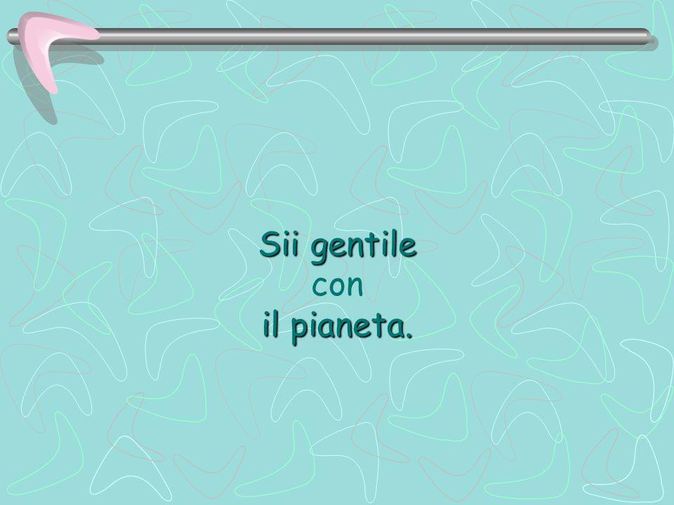 Sii gentile con il pianeta.