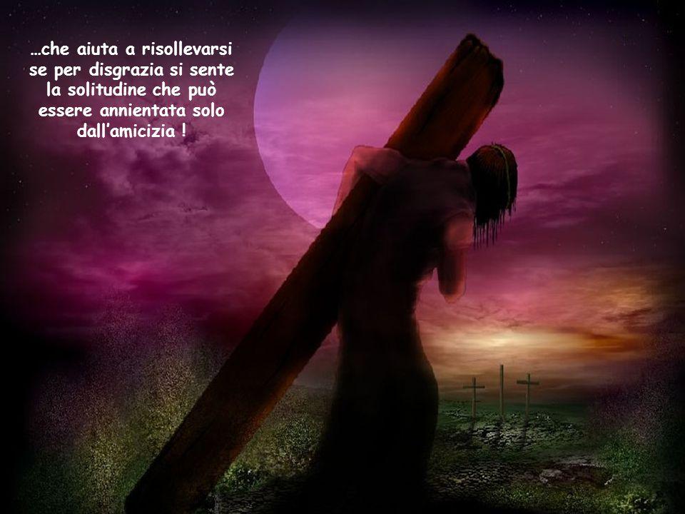 …che aiuta a risollevarsi se per disgrazia si sente la solitudine che può essere annientata solo dall'amicizia !