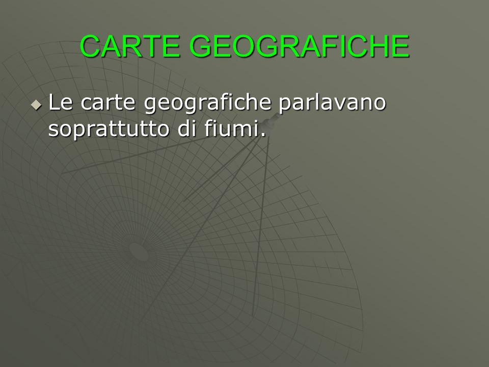 CARTE GEOGRAFICHE Le carte geografiche parlavano soprattutto di fiumi.