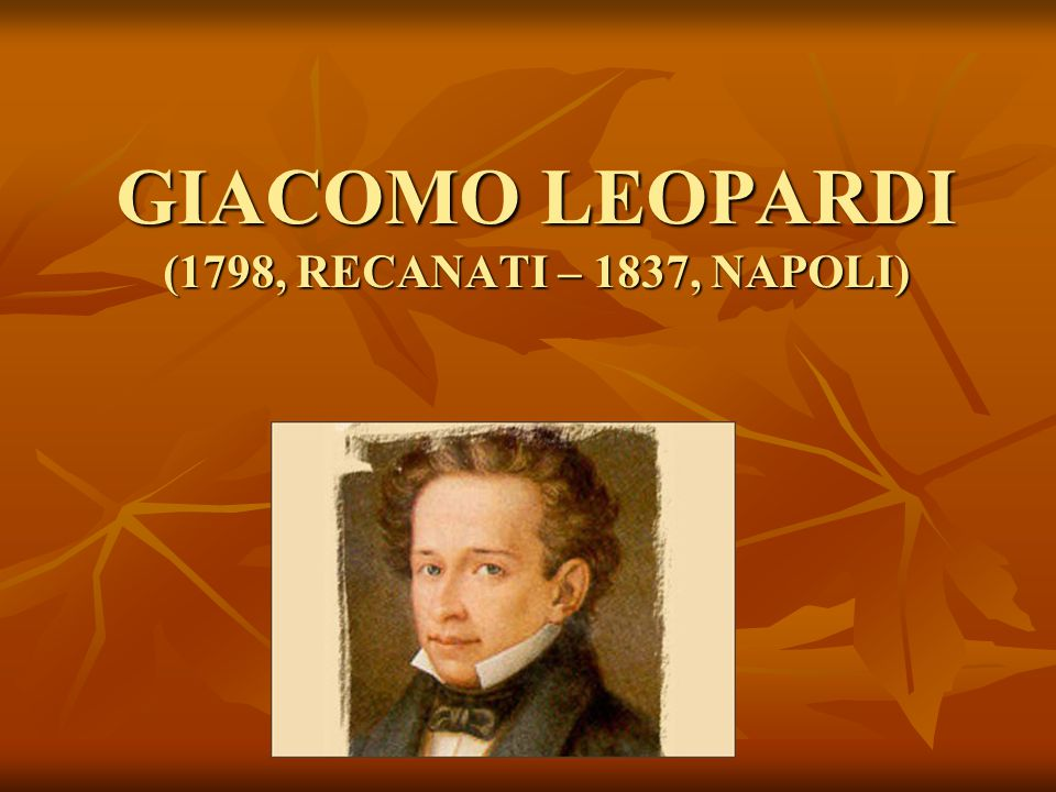 GIACOMO LEOPARDI (1798, RECANATI – 1837, NAPOLI)