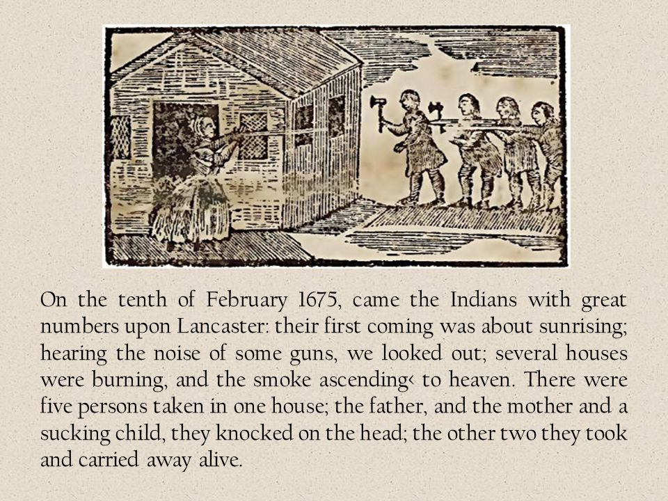On the tenth of February 1675, came the Indians with great numbers upon Lancaster: their first coming was about sunrising; hearing the noise of some guns, we looked out; several houses were burning, and the smoke ascending< to heaven.