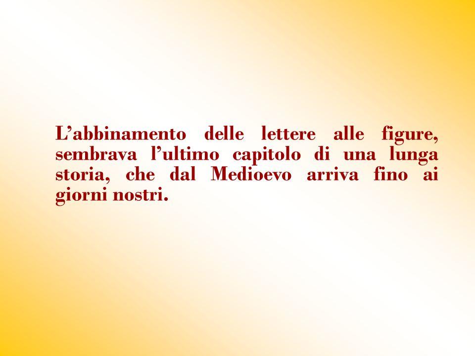 L'abbinamento delle lettere alle figure, sembrava l'ultimo capitolo di una lunga storia, che dal Medioevo arriva fino ai giorni nostri.