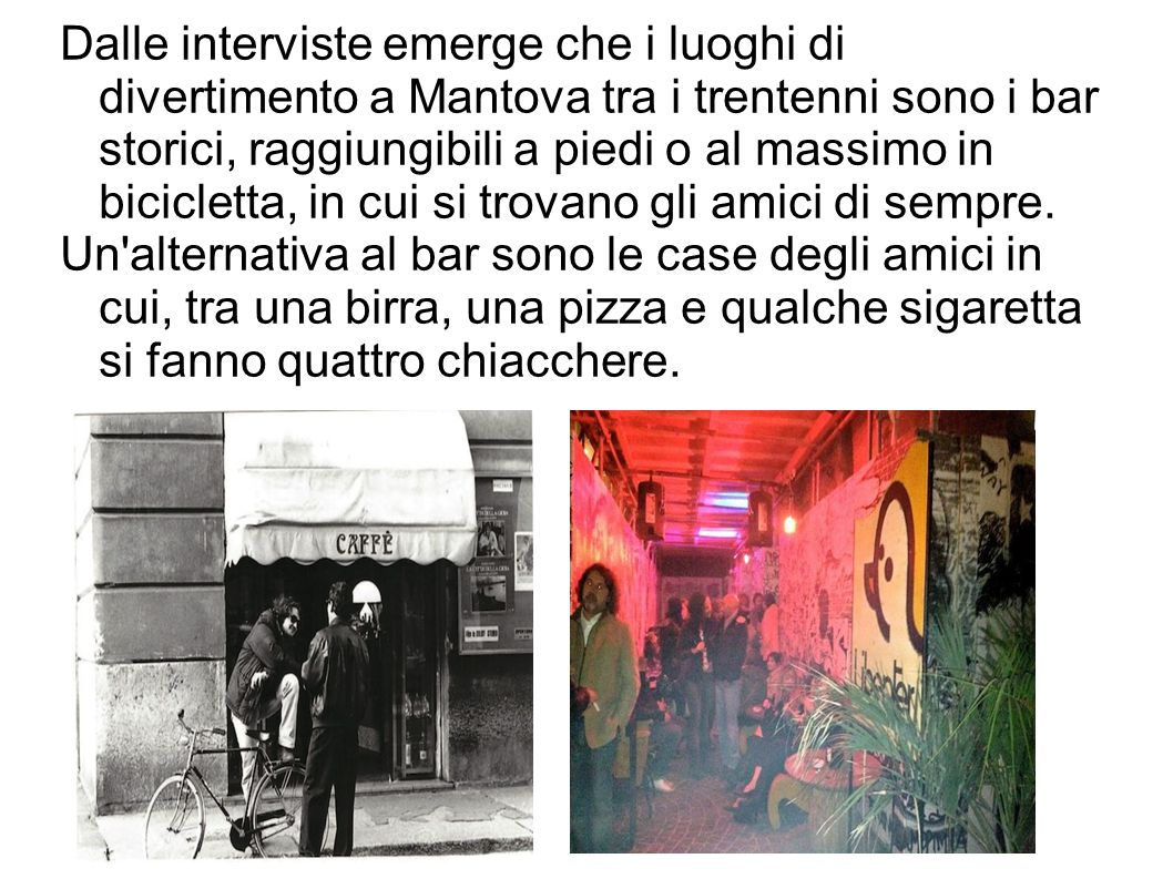 Dalle interviste emerge che i luoghi di divertimento a Mantova tra i trentenni sono i bar storici, raggiungibili a piedi o al massimo in bicicletta, in cui si trovano gli amici di sempre.