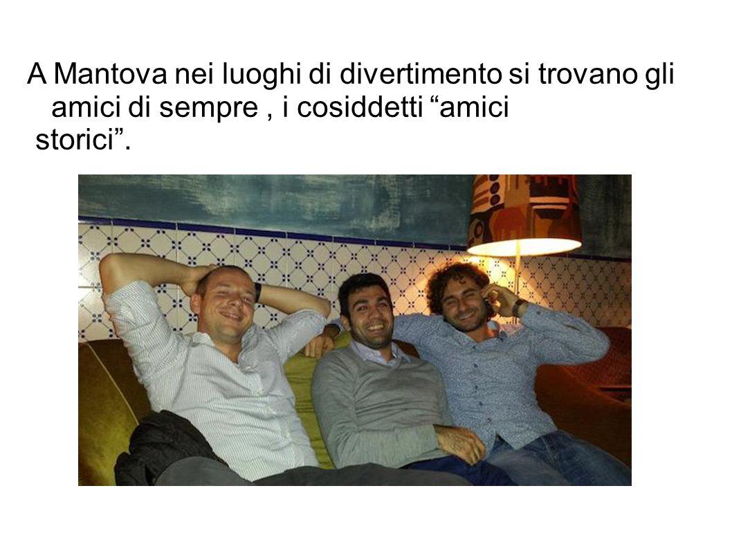 A Mantova nei luoghi di divertimento si trovano gli amici di sempre , i cosiddetti amici
