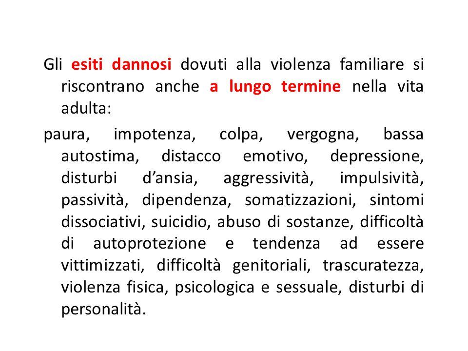 Gli esiti dannosi dovuti alla violenza familiare si riscontrano anche a lungo termine nella vita adulta: paura, impotenza, colpa, vergogna, bassa autostima, distacco emotivo, depressione, disturbi d'ansia, aggressività, impulsività, passività, dipendenza, somatizzazioni, sintomi dissociativi, suicidio, abuso di sostanze, difficoltà di autoprotezione e tendenza ad essere vittimizzati, difficoltà genitoriali, trascuratezza, violenza fisica, psicologica e sessuale, disturbi di personalità.
