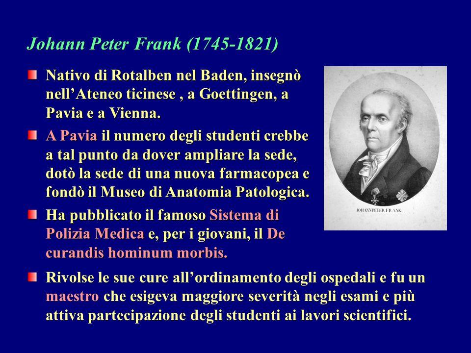 Johann Peter Frank (1745-1821) Nativo di Rotalben nel Baden, insegnò nell'Ateneo ticinese , a Goettingen, a Pavia e a Vienna.