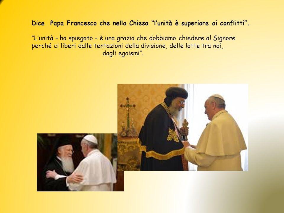 Dice Papa Francesco che nella Chiesa l'unità è superiore ai conflitti .