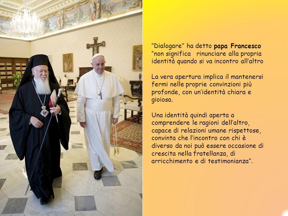 Dialogare ha detto papa Francesco non significa rinunciare alla propria identità quando si va incontro all'altro