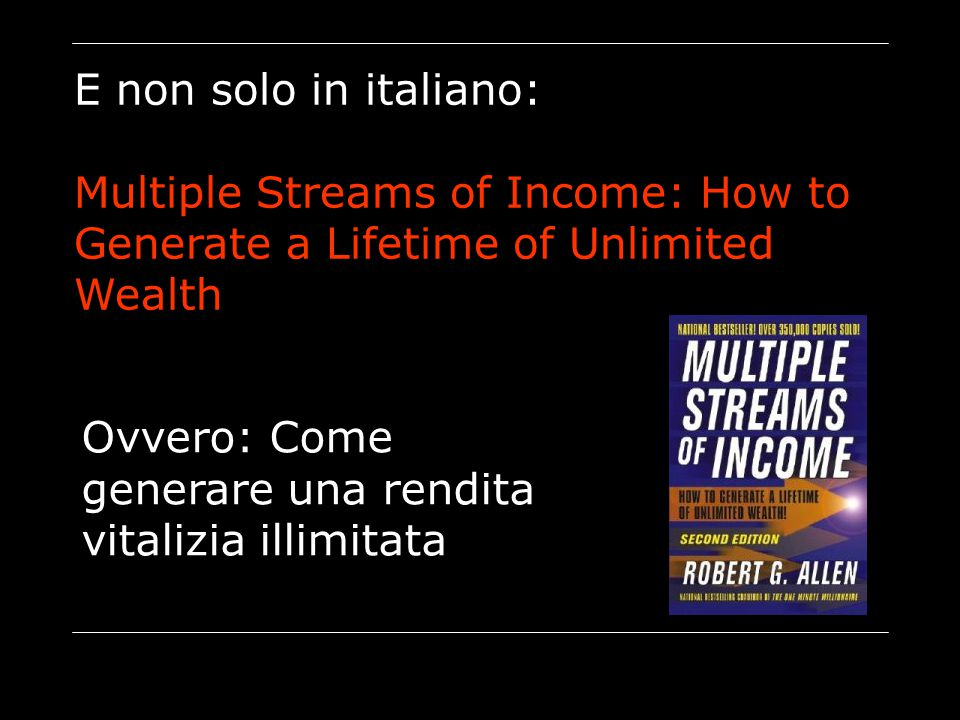 E non solo in italiano: Multiple Streams of Income: How to Generate a Lifetime of Unlimited Wealth.
