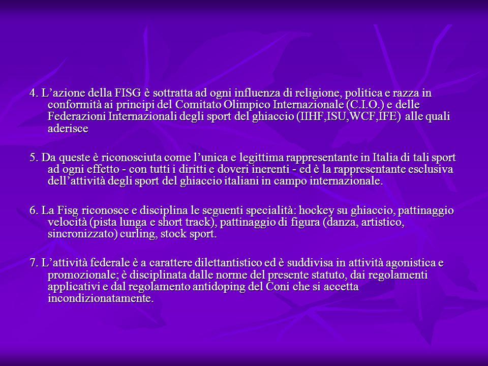 4. L'azione della FISG è sottratta ad ogni influenza di religione, politica e razza in conformità ai principi del Comitato Olimpico Internazionale (C.I.O.) e delle Federazioni Internazionali degli sport del ghiaccio (IIHF,ISU,WCF,IFE) alle quali aderisce