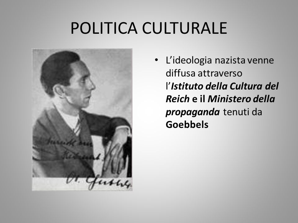 POLITICA CULTURALE L'ideologia nazista venne diffusa attraverso l'Istituto della Cultura del Reich e il Ministero della propaganda tenuti da Goebbels.