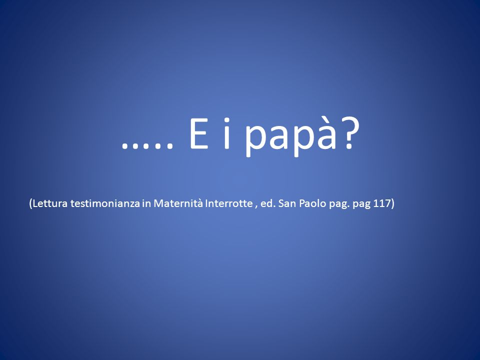 ….. E i papà (Lettura testimonianza in Maternità Interrotte , ed. San Paolo pag. pag 117)