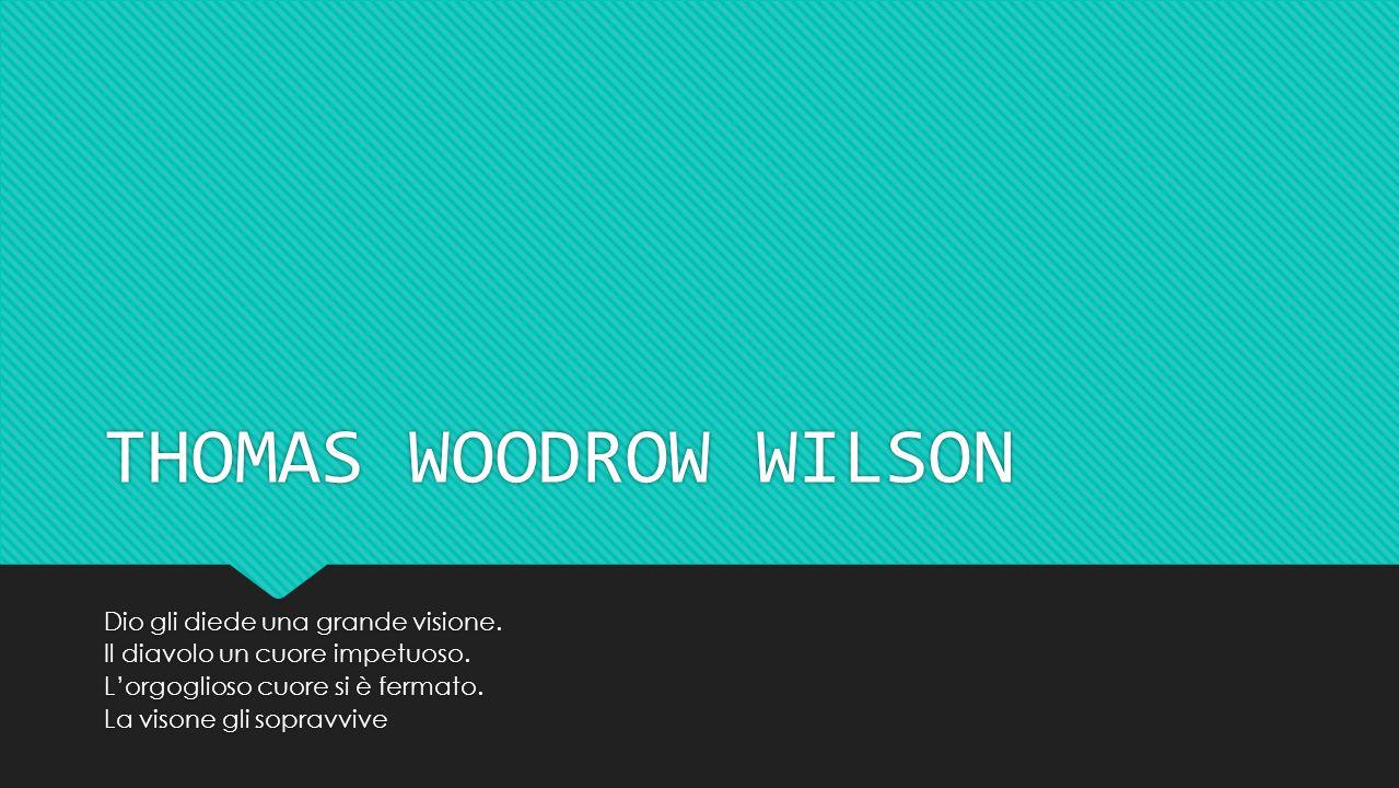 THOMAS WOODROW WILSON Dio gli diede una grande visione.