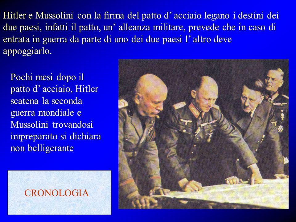 Hitler e Mussolini con la firma del patto d' acciaio legano i destini dei due paesi, infatti il patto, un' alleanza militare, prevede che in caso di entrata in guerra da parte di uno dei due paesi l' altro deve appoggiarlo.