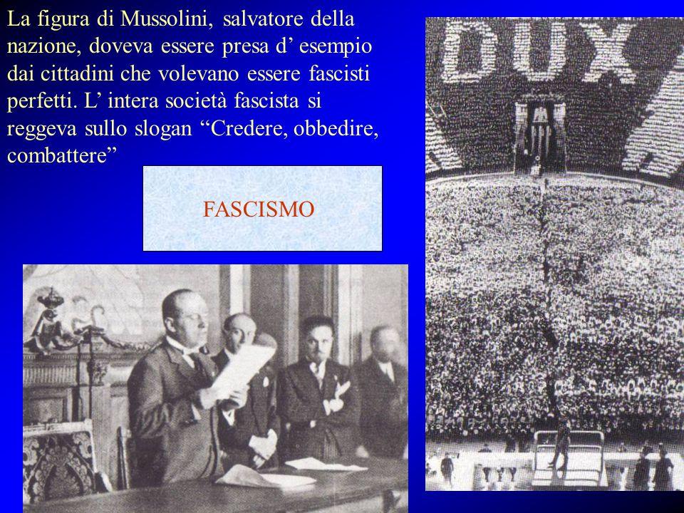 La figura di Mussolini, salvatore della nazione, doveva essere presa d' esempio dai cittadini che volevano essere fascisti perfetti. L' intera società fascista si reggeva sullo slogan Credere, obbedire, combattere